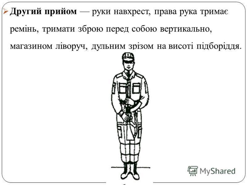 Другий прийом руки навхрест, права рука тримає ремінь, тримати зброю перед собою вертикально, магазином ліворуч, дульним зрізом на висоті підборіддя.