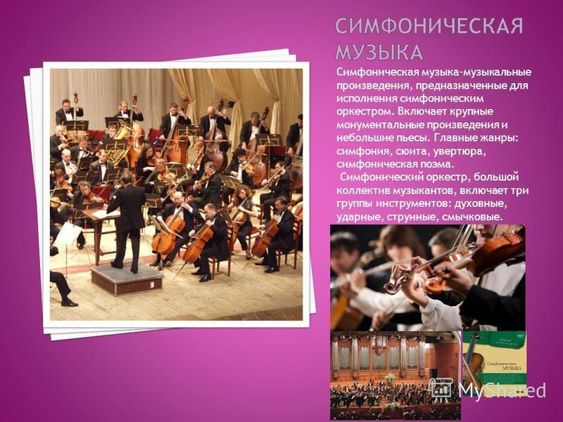 Симфоническая музыка-музыкальные произведения, предназначенные для исполнения симфоническим оркестром. Включает крупные монументальные произведения и небольшие пьесы. Главные жанры: симфония, сюита, увертюра, симфоническая поэма. Симфонический оркест