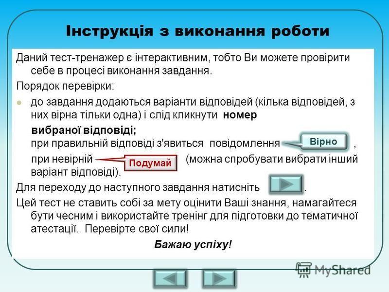 Інструкція з виконання роботи Даний тест-тренажер є інтерактивним, тобто Ви можете провірити себе в процесі виконання завдання. Порядок перевірки: до завдання додаються варіанти відповідей (кілька відповідей, з них вірна тільки одна) і слід кликнути