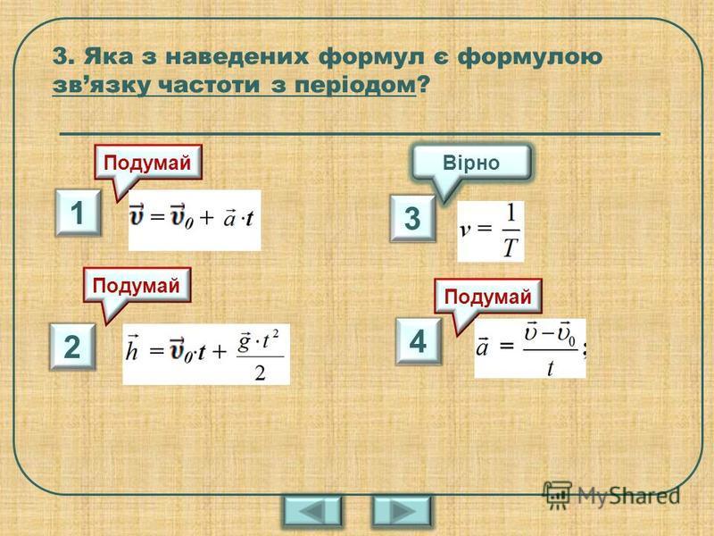 3. Яка з наведених формул є формулою звязку частоти з періодом? 4 2 3 1 Вірно Подумай