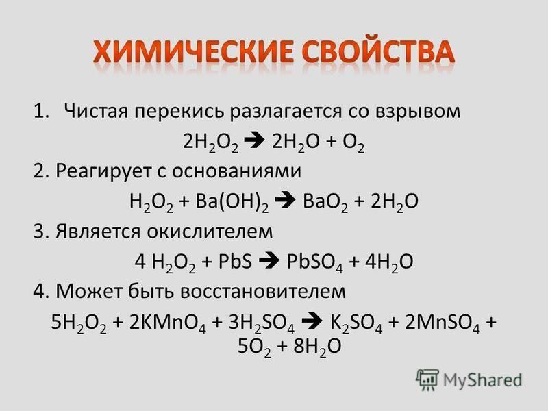 1. Чистая перекись разлагается со взрывом 2H 2 O 2 2H 2 O + O 2 2. Реагирует с основаниями H 2 O 2 + Ba(OH) 2 BaO 2 + 2H 2 O 3. Является окислителем 4 H 2 O 2 + PbS PbSO 4 + 4H 2 O 4. Может быть восстановителем 5H 2 O 2 + 2KMnO 4 + 3H 2 SO 4 K 2 SO 4