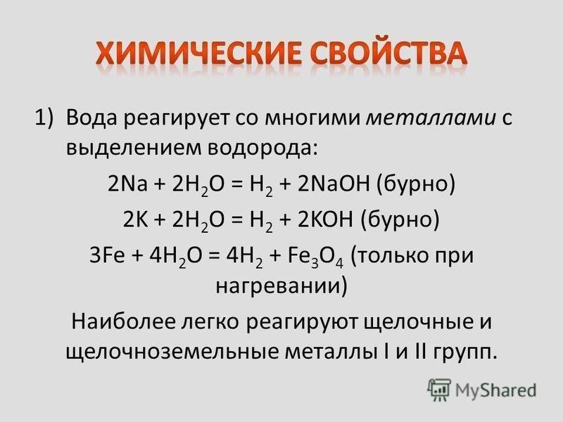 1)Вода реагирует со многими металлами с выделением водорода: 2Na + 2H 2 O = H 2 + 2NaOH (бурно) 2K + 2H 2 O = H 2 + 2KOH (бурно) 3Fe + 4H 2 O = 4H 2 + Fe 3 O 4 (только при нагревании) Наиболее легко реагируют щелочные и щелочноземельные металлы I и I