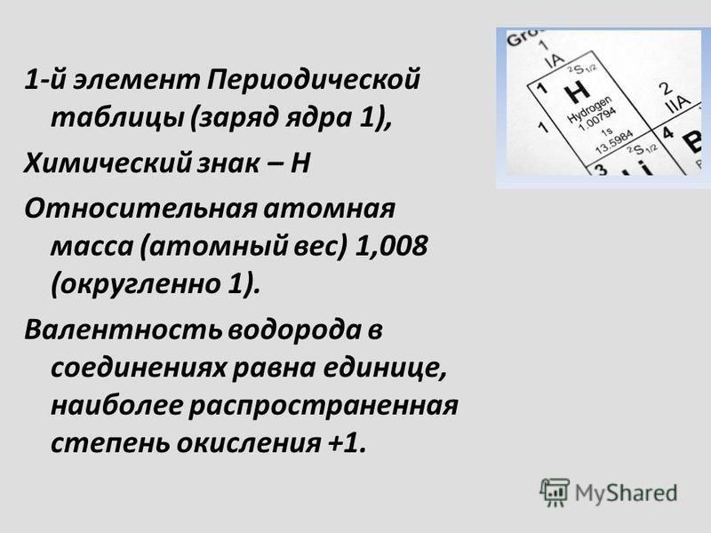 1-й элемент Периодической таблицы (заряд ядра 1), Химический знак – Н Относительная атомная масса (атомный вес) 1,008 (округленно 1). Валентность водорода в соединениях равна единице, наиболее распространенная степень окисления +1.