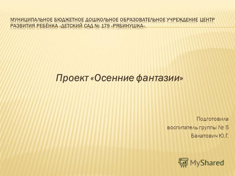 Проект «Осенние фантазии» Подготовила воспитатель группы 5 Бакатович Ю.Г.