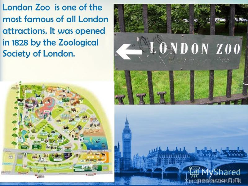 London Zoo is one of the most famous of all London attractions. It was opened in 1828 by the Zoological Society of London.