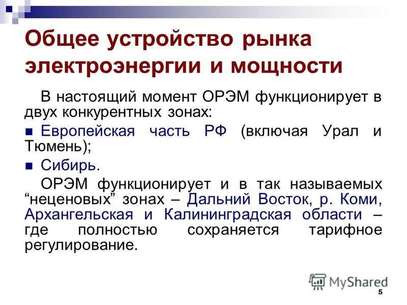 Общее устройство рынка электроэнергии и мощности В настоящий момент ОРЭМ функционирует в двух конкурентных зонах: Европейская часть РФ (включая Урал и Тюмень); Сибирь. ОРЭМ функционирует и в так называемых неценовых зонах – Дальний Восток, р. Коми, А