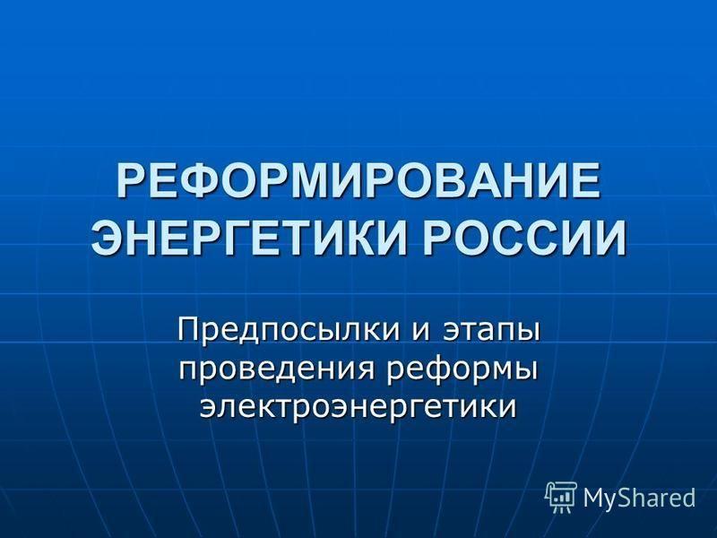 РЕФОРМИРОВАНИЕ ЭНЕРГЕТИКИ РОССИИ Предпосылки и этапы проведения реформы электроэнергетики