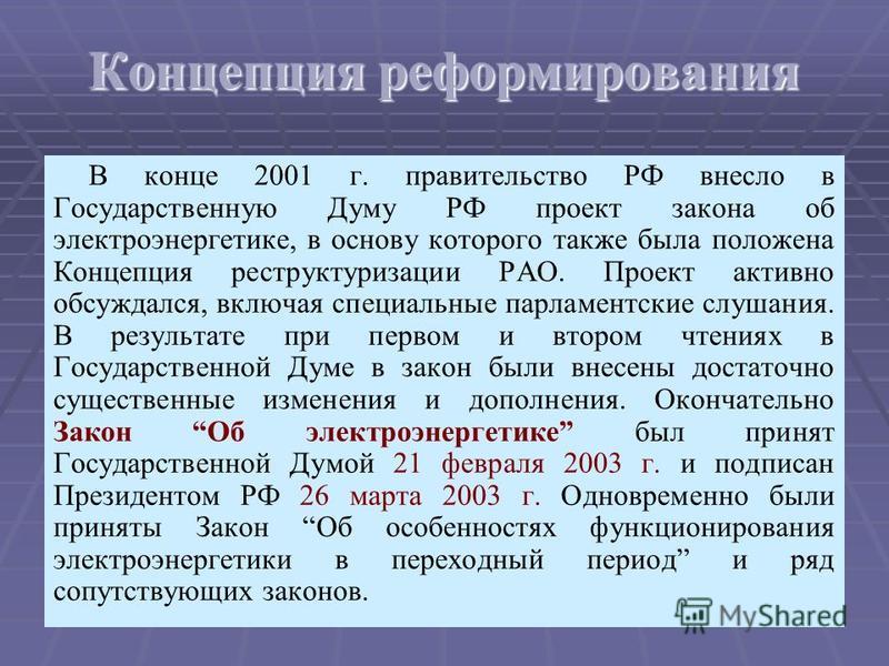 12 Концепция реформирования В конце 2001 г. правительство РФ внесло в Государственную Думу РФ проект закона об электроэнергетике, в основу которого также была положена Концепция реструктуризации РАО. Проект активно обсуждался, включая специальные пар