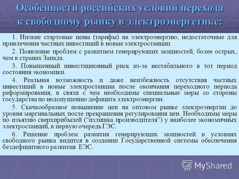 20 Особенности российских условий перехода к свободному рынку в электроэнергетике: 1. Низкие стартовые цены (тарифы) на электроэнергию, недостаточные для привлечения частных инвестиций в новые электростанции. 2. Появление проблем с развитием генериру