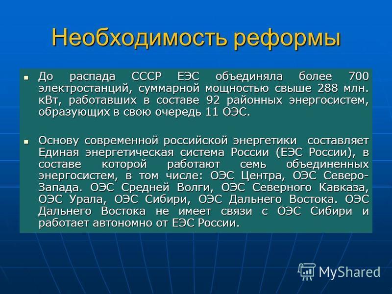 Необходимость реформы До распада СССР ЕЭС объединяла более 700 электростанций, суммарной мощностью свыше 288 млн. к Вт, работавших в составе 92 районных энергосистем, образующих в свою очередь 11 ОЭС. До распада СССР ЕЭС объединяла более 700 электрос