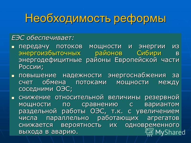 Необходимость реформы ЕЭС обеспечивает: передачу потоков мощности и энергии из энергоизбыточных районов Сибири в энергодефицитные районы Европейской части России; передачу потоков мощности и энергии из энергоизбыточных районов Сибири в энергодефицитн