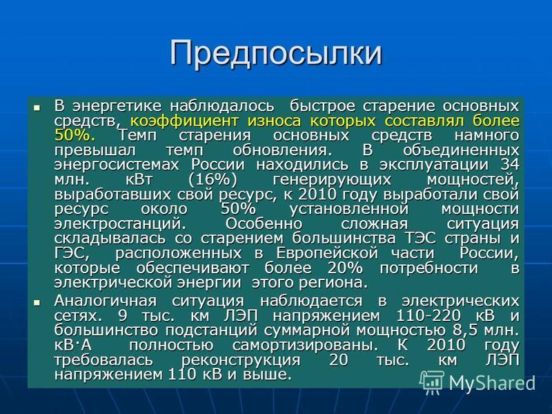 Предпосылки В энергетике наблюдалось быстрое старение основных средств, коэффициент износа которых составлял более 50%. Темп старения основных средств намного превышал темп обновления. В объединенных энергосистемах России находились в эксплуатации 34