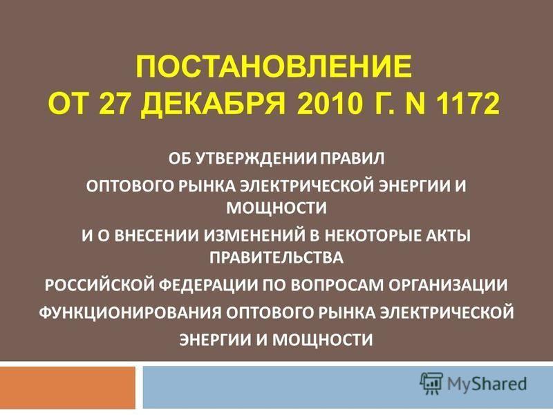 ПОСТАНОВЛЕНИЕ ОТ 27 ДЕКАБРЯ 2010 Г. N 1172 ОБ УТВЕРЖДЕНИИ ПРАВИЛ ОПТОВОГО РЫНКА ЭЛЕКТРИЧЕСКОЙ ЭНЕРГИИ И МОЩНОСТИ И О ВНЕСЕНИИ ИЗМЕНЕНИЙ В НЕКОТОРЫЕ АКТЫ ПРАВИТЕЛЬСТВА РОССИЙСКОЙ ФЕДЕРАЦИИ ПО ВОПРОСАМ ОРГАНИЗАЦИИ ФУНКЦИОНИРОВАНИЯ ОПТОВОГО РЫНКА ЭЛЕКТР