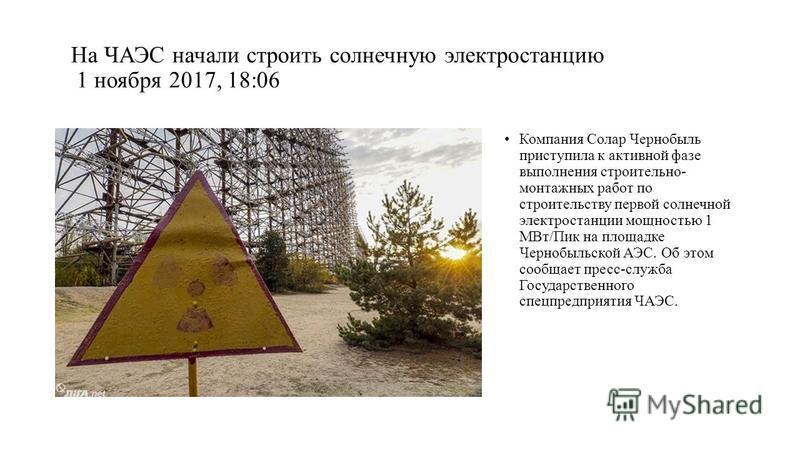 На ЧАЭС начали строить солнечную электростанцию 1 ноября 2017, 18:06 Компания Солар Чернобыль приступила к активной фазе выполнения строительно- монтажных работ по строительству первой солнечной электростанции мощностью 1 МВт/Пик на площадке Чернобыл