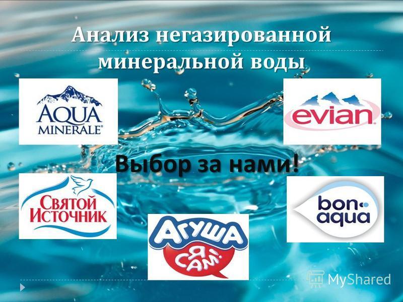 Анализ негазированной минеральной воды Выбор за нами !