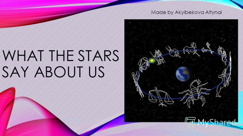 WHAT THE STARS SAY ABOUT US Made by Akylbekova Altynai