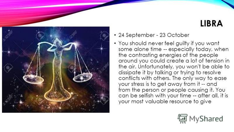 LIBRA 24 September - 23 October You should never feel guilty if you want some alone time -- especially today, when the contrasting energies of the people around you could create a lot of tension in the air. Unfortunately, you won't be able to dissipa