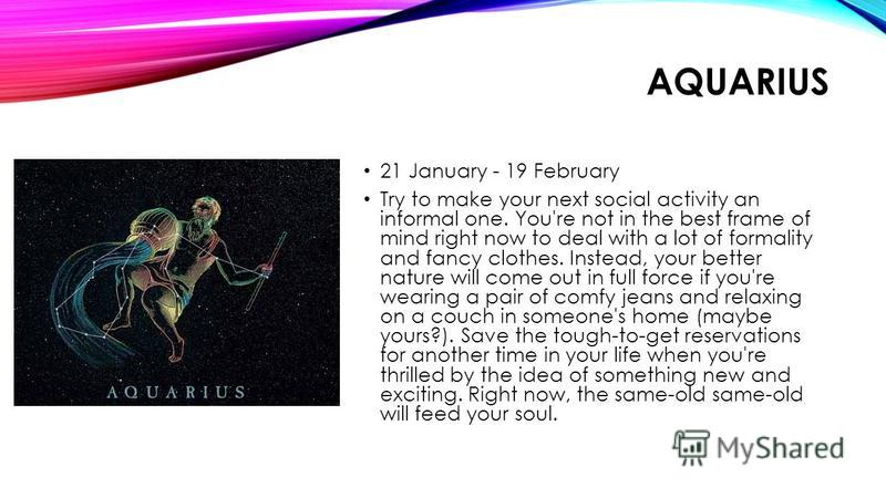 AQUARIUS 21 January - 19 February Try to make your next social activity an informal one. You're not in the best frame of mind right now to deal with a lot of formality and fancy clothes. Instead, your better nature will come out in full force if you'