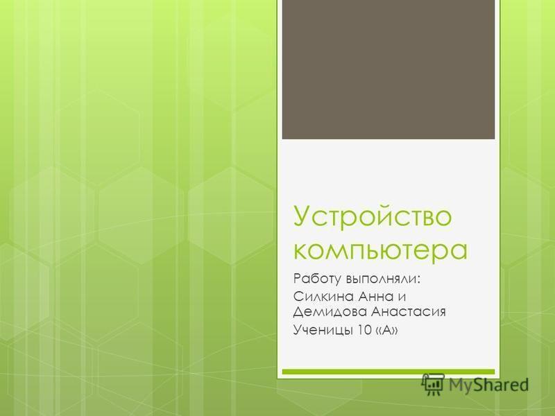 Устройство компьютера Работу выполняли: Силкина Анна и Демидова Анастасия Ученицы 10 «А»