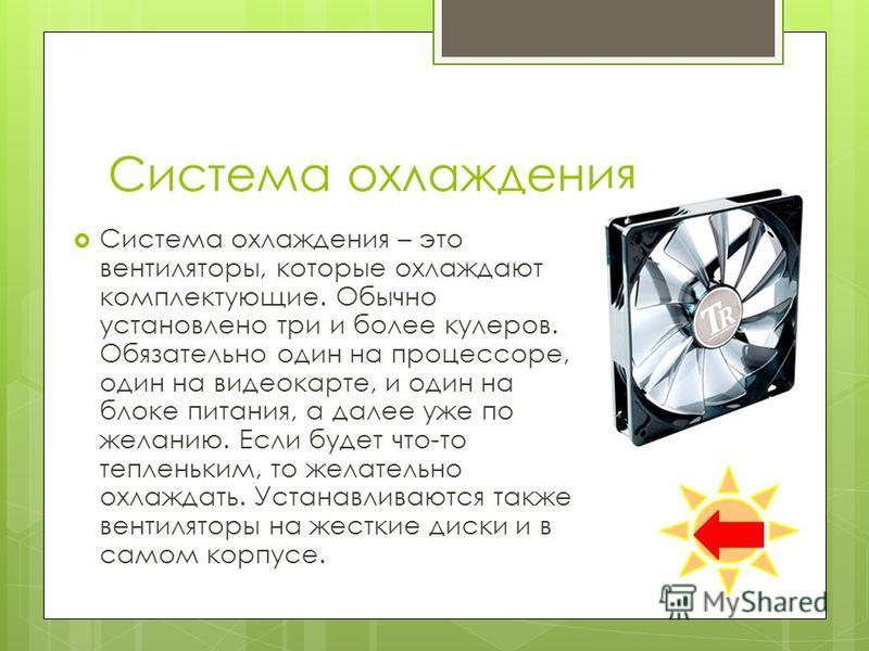 Система охлаждения Система охлаждения – это вентиляторы, которые охлаждают комплектующие. Обычно установлено три и более кулеров. Обязательно один на процессоре, один на видеокарте, и один на блоке питания, а далее уже по желанию. Если будет что-то т