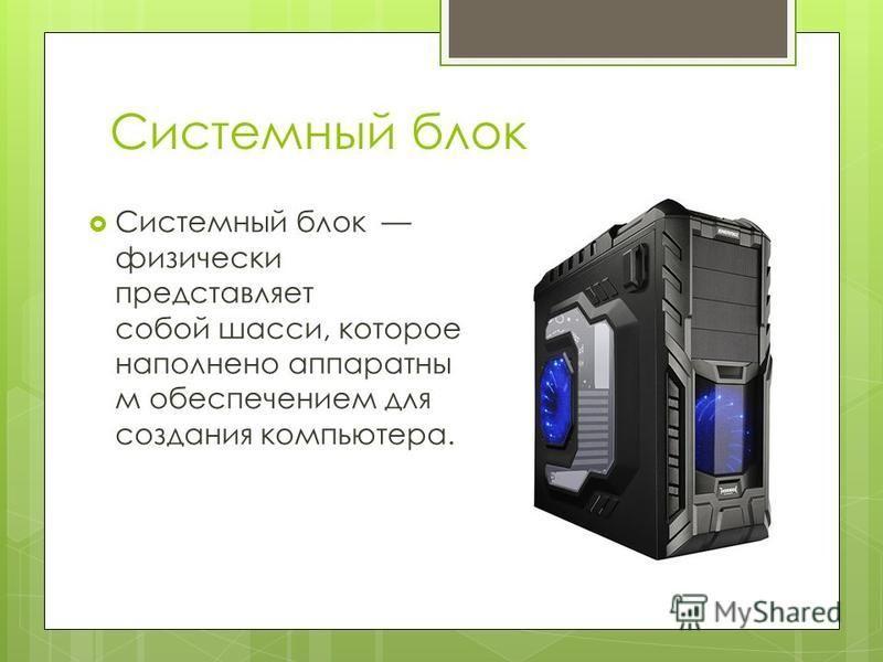 Системный блок Системный блок физически представляет собой шасси, которое наполнено аппаратным обеспечением для создания компьютера.