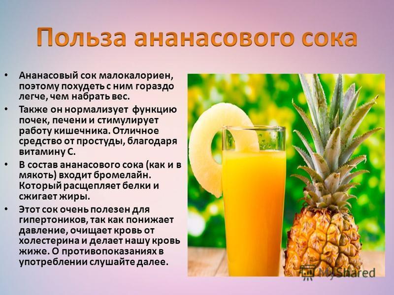 Ананасовый сок малокалориен, поэтому похудеть с ним гораздо легче, чем набрать вес. Также он нормализует функцию почек, печени и стимулирует работу кишечника. Отличное средство от простуды, благодаря витамину С. В состав ананасового сока (как и в мяк