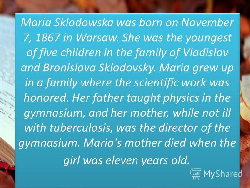 Maria Sklodowska was born on November 7, 1867 in Warsaw. She was the youngest of five children in the family of Vladislav and Bronislava Sklodovsky. Maria grew up in a family where the scientific work was honored. Her father taught physics in the gym