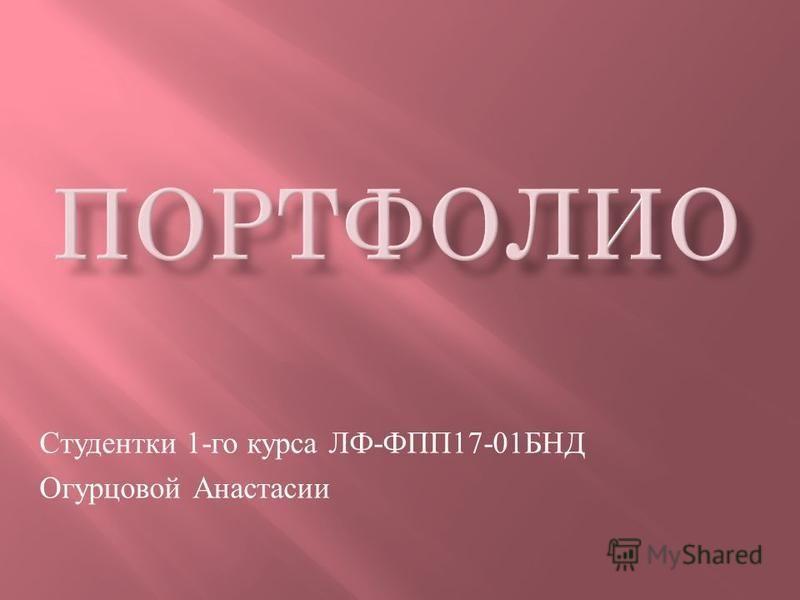 Студентки 1- го курса ЛФ - ФПП 17-01 БНД Огурцовой Анастасии
