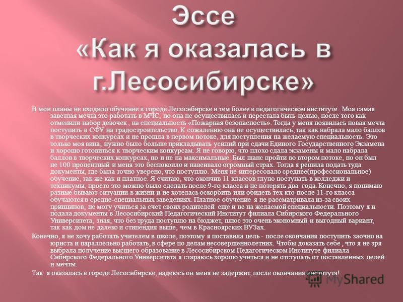 В мои планы не входило обучение в городе Лесосибирске и тем более в педагогическом институте. Моя самая заветная мечта это работать в МЧС, но она не осуществилась и перестала быть целью, после того как отменили набор девочек, на специальность « Пожар