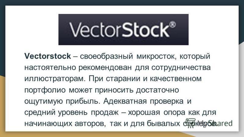 Vectorstock – своеобразный микросток, который настоятельно рекомендован для сотрудничества иллюстраторам. При старании и качественном портфолио может приносить достаточно ощутимую прибыль. Адекватная проверка и средний уровень продаж – хорошая опора