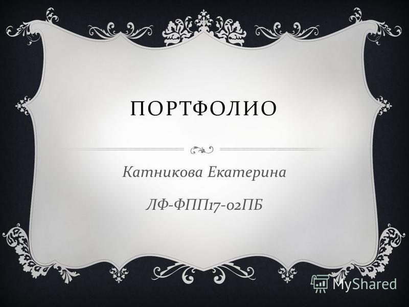 ПОРТФОЛИО Катникова Екатерина ЛФ - ФПП 17-02 ПБ