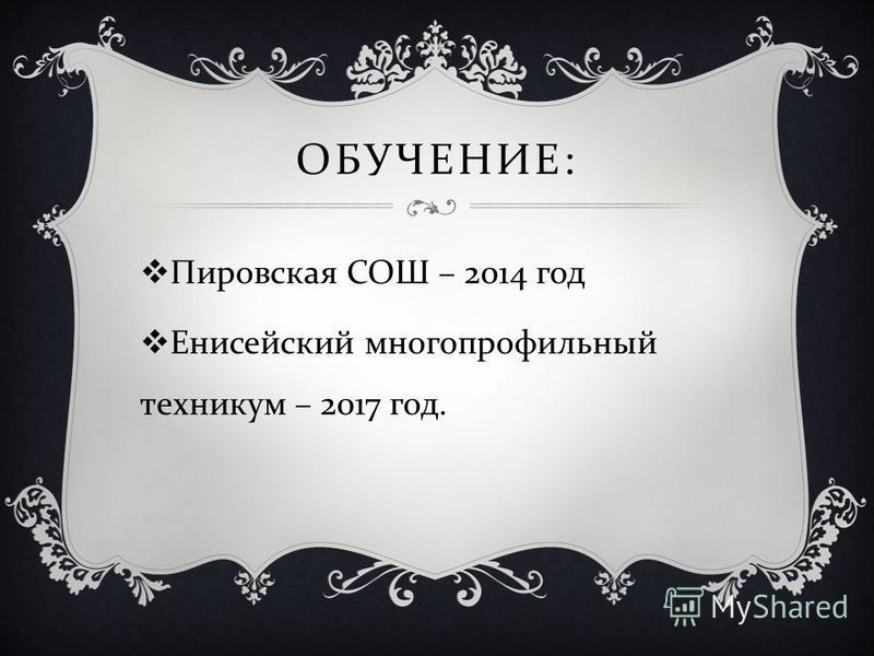 ОБУЧЕНИЕ : Пировская СОШ – 2014 год Енисейский многопрофильный техникум – 2017 год.