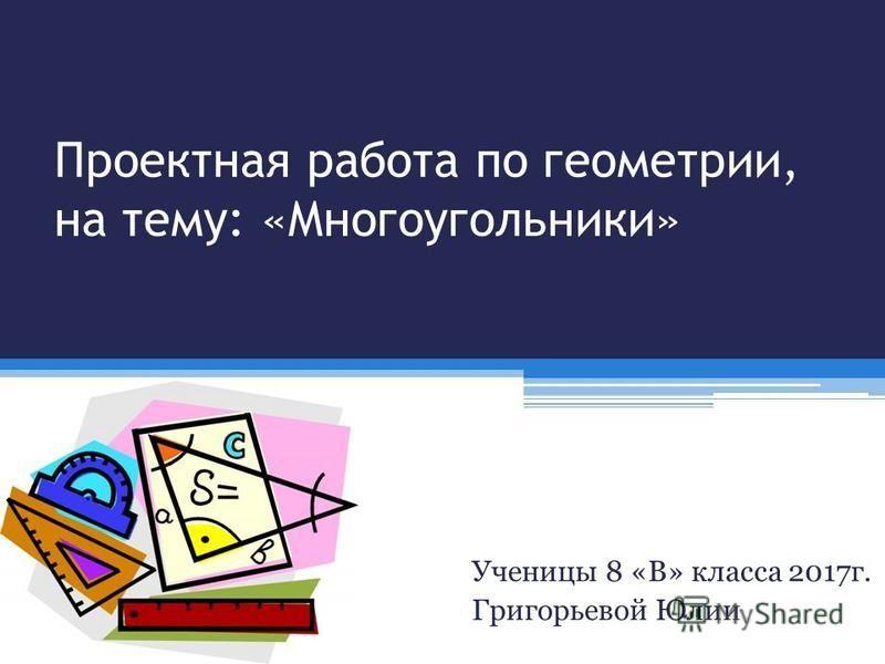 Проектная работа по геометрии, на тему: «Многоугольники» Ученицы 8 «В» класса 2017 г. Григорьевой Юлии