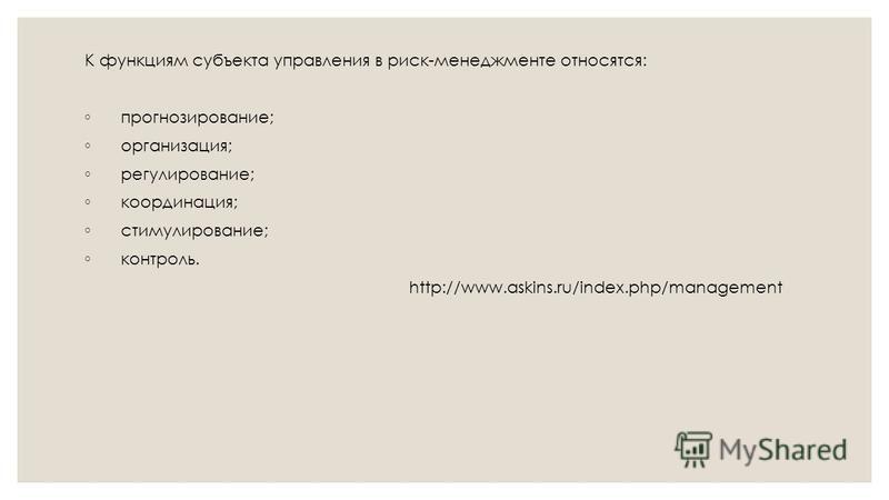 К функциям субъекта управления в риск-менеджменте относятся: прогнозирование; организация; регулирование; координация; стимулирование; контроль. http://www.askins.ru/index.php/management