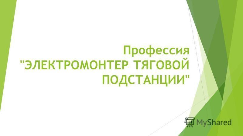 Профессия ЭЛЕКТРОМОНТЕР ТЯГОВОЙ ПОДСТАНЦИИ