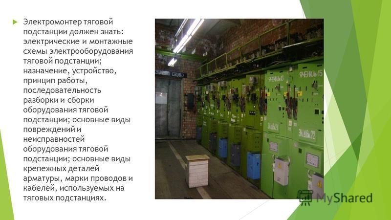 Электромонтер тяговой подстанции должен знать: электрические и монтажные схемы электрооборудования тяговой подстанции; назначение, устройство, принцип работы, последовательность разборки и сборки оборудования тяговой подстанции; основные виды поврежд