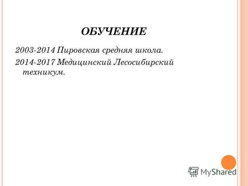 ОБУЧЕНИЕ 2003-2014 Пировская средняя школа. 2014-2017 Медицинский Лесосибирский техникум.