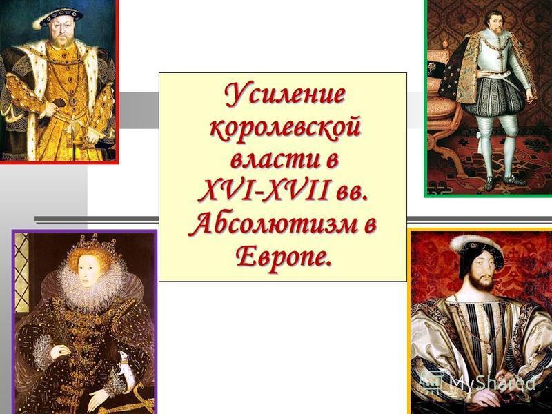 Усиление королевской власти в XVI-XVII вв. Абсолютизм в Европе.