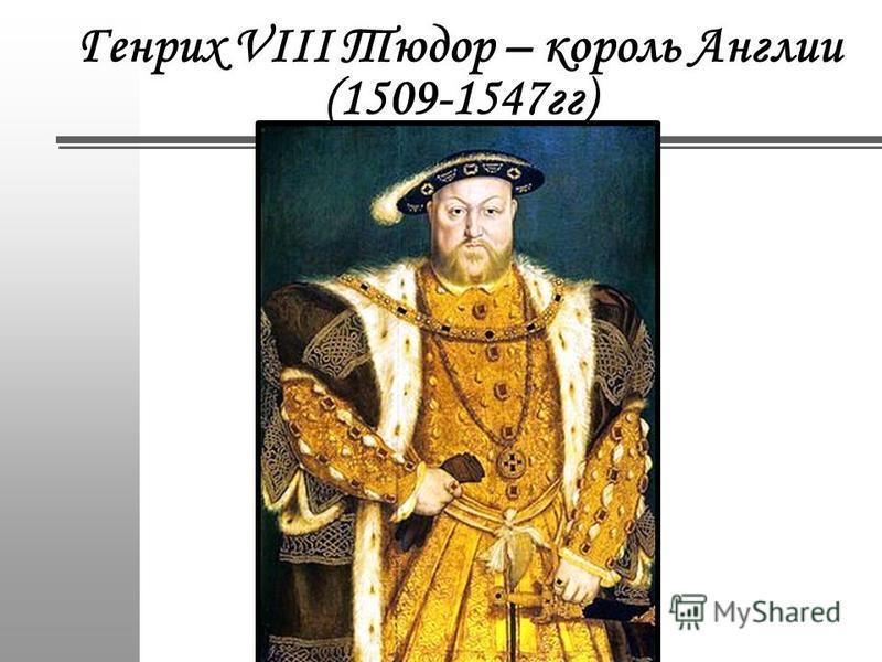 Генрих VIII Тюдор – король Англии (1509-1547 гг)