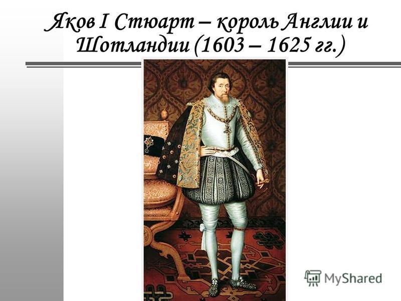 Яков I Стюарт – король Англии и Шотландии (1603 – 1625 гг.)