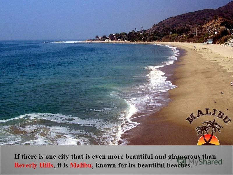 If there is one city that is even more beautiful and glamorous than Beverly Hills, it is Malibu, known for its beautiful beaches.