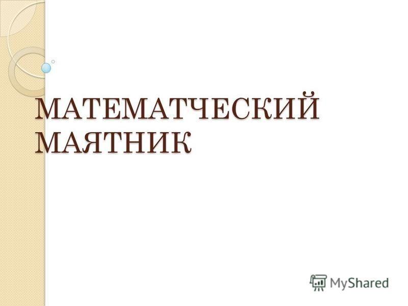 МАТЕМАТЧЕСКИЙ МАЯТНИК