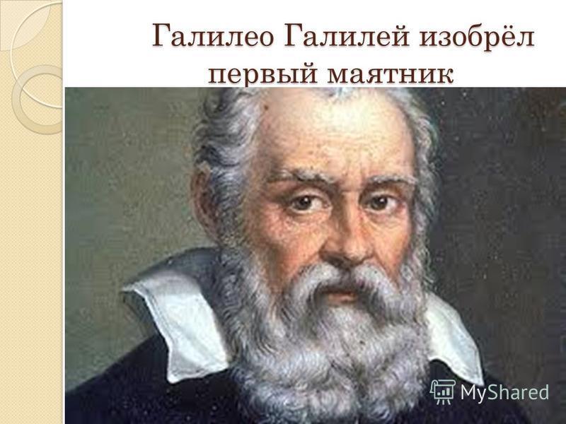 Галилео Галилей изобрёл первый маятник