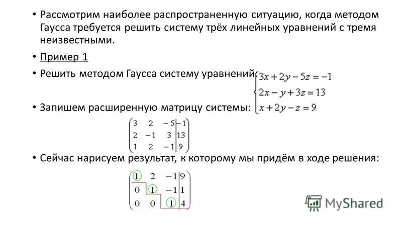 Рассмотрим наиболее распространенную ситуацию, когда методом Гаусса требуется решить систему трёх линейных уравнений с тремя неизвестными. Пример 1 Решить методом Гаусса систему уравнений: Запишем расширенную матрицу системы: Сейчас нарисуем результа