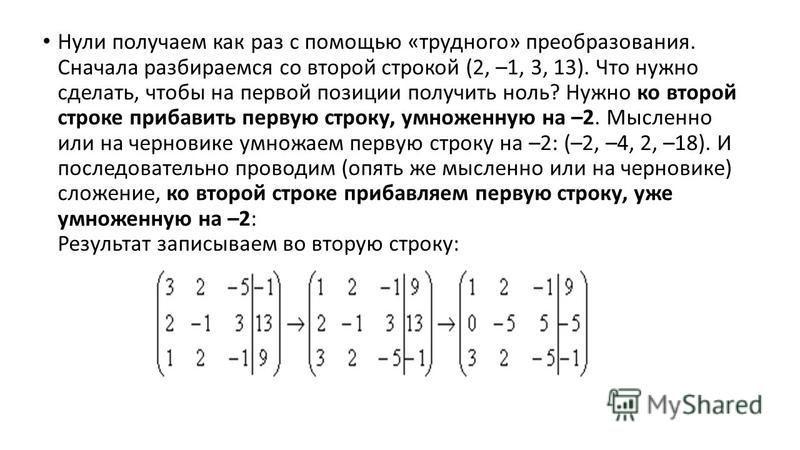 Нули получаем как раз с помощью «трудного» преобразования. Сначала разбираемся со второй строкой (2, –1, 3, 13). Что нужно сделать, чтобы на первой позиции получить ноль? Нужно ко второй строке прибавить первую строку, умноженную на –2. Мысленно или
