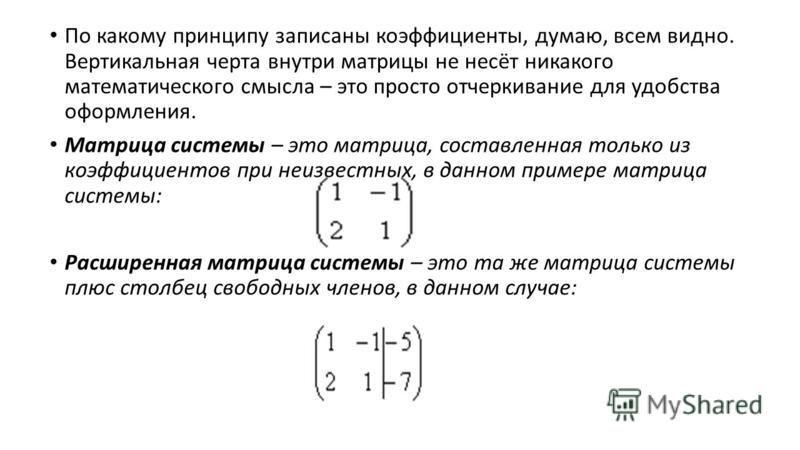 По какому принципу записаны коэффициенты, думаю, всем видно. Вертикальная черта внутри матрицы не несёт никакого математического смысла – это просто отчеркивание для удобства оформления. Матрица системы – это матрица, составленная только из коэффицие