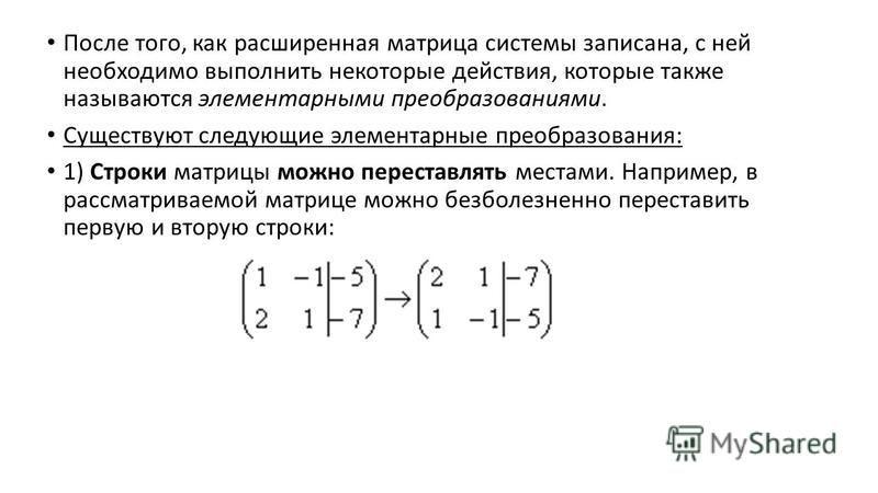 После того, как расширенная матрица системы записана, с ней необходимо выполнить некоторые действия, которые также называются элементарными преобразованиями. Существуют следующие элементарные преобразования: 1) Строки матрицы можно переставлять места