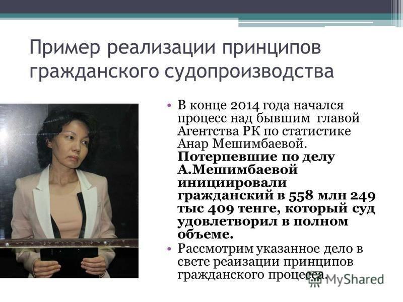 Пример реализации принципов гражданского судопроизводства В конце 2014 года начался процесс над бывшим главой Агентства РК по статистике Анар Мешимбаевой. Потерпевшие по делу А.Мешимбаевой инициировали гражданский в 558 млн 249 тыс 409 тенге, который