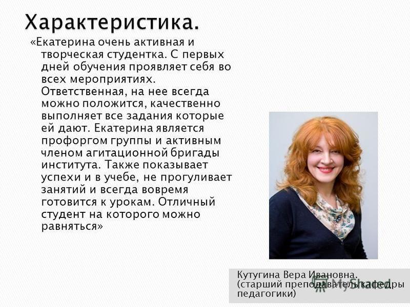 Кутугина Вера Ивановна. (старший преподаватель кафедры педагогики) «Екатерина очень активная и творческая студентка. С первых дней обучения проявляет себя во всех мероприятиях. Ответственная, на нее всегда можно положится, качественно выполняет все з