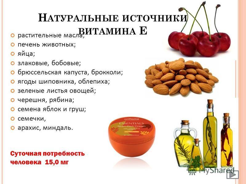 Н АТУРАЛЬНЫЕ ИСТОЧНИКИ ВИТАМИНА Е растительные масла; печень животных; яйца; злаковые, бобовые; брюссельская капуста, брокколи; ягоды шиповника, облепиха; зеленые листья овощей; черешня, рябина; семена яблок и груш; семечки, арахис, миндаль. Суточная